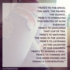 """Here's to the space, the gaps, the pauses, the silence. Here's to embracing five minutes of slow every day."""
