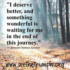 """I deserve better, and something wonderful is waiting for me in the end of this journey."" ~ Domestic violence survivor #seethetriumph"