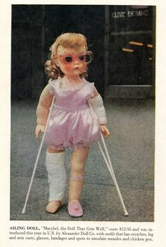 """Life Magazine 1959  """"Marybel, the Doll That Gets Well."""" Comes with crutches, broken leg and arm, glasses, bandages, and spots to simulate measles and chicken pox. Because every little girl wants a dolly to love who is writhing with disease and infirmity. By Alexander Doll Co."""