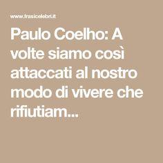 Paulo Coelho: A volte siamo così attaccati al nostro modo di vivere che rifiutiam...