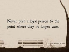 Never push a loyal person to the point where they no longer care. - via Wimp