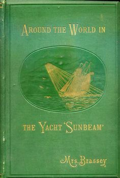 Around the World in the Yacht 'Sunbeam.'  Baroness Annie (Allnutt) Brassey, 1879.