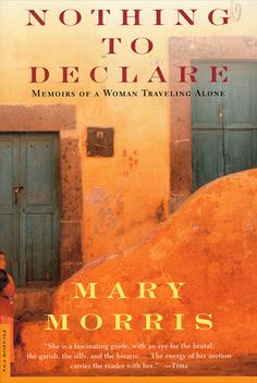 """Nothing to Declare: Memoirs of a Woman Traveling Alone""  by Mary Morris"
