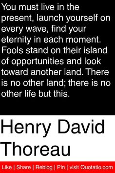 Henry David Thoreau - You must live in the present, launch yourself on every wave, find your eternity in each moment. Fools stand on their island of opportunities and look toward another land. There is no other land; there is no other life but this. #quotations #quotes