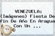 http://tecnoautos.com/wp-content/uploads/imagenes/tendencias/thumbs/venezuela-imagenes-fiesta-de-fin-de-ano-en-aragua-con-un.jpg Imagenes De Fin De Año. VENEZUELA: (Imágenes) Fiesta de fin de año en Aragua con un ..., Enlaces, Imágenes, Videos y Tweets - http://tecnoautos.com/actualidad/imagenes-de-fin-de-ano-venezuela-imagenes-fiesta-de-fin-de-ano-en-aragua-con-un/