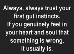 Always, always trust your first gut instincts. If you genuinely feel in your heart and soul that something is wrong, it usually is.