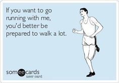 If you want to go running with me, you'd better be prepared to walk a lot.