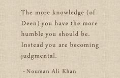 """""""The more knowledge (of Deen) you have the more humble you should be. Instead you are becoming judgmental."""" - Nouman Ali Khan"""