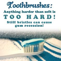 Toothbrushes: Anything harder than soft is TOO HARD! Stiff bristles can cause gum recession!