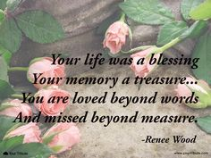 Grief quote. Renee Wood: Your life was a blessing Your memory a treasure... You are loved beyond words And missed beyond measure.