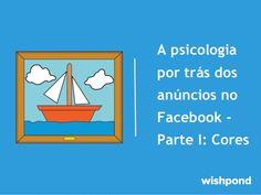 A psicologia por trás dos anúncios do Facebook parte I - Cores by Wishpond via slideshare
