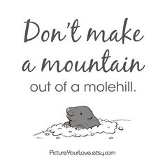 Letting the small things go takes humility. Many times their quirks reveal our self-centered desires for control. Humility is hard but Christ is stronger. But hey next time, think of this mole. It's cute, like your spouse, your best friend, the love of your life!