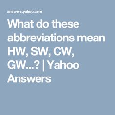 What do these abbreviations mean HW, SW, CW, GW...? | Yahoo Answers