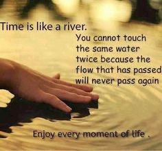 """Time is like a river - you cannot touch the same water twice because the flow that has passed will never pass again"""