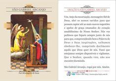 ORAÇÃO A SÃO GABRIEL ARCANJO Vós, Anjo da encarnação, mensageiro fiel de Deus, abri os nossos ouvidos para que possam captar até as mais suaves sugestões e apelos de graça emanados do coração amabilíssimo de Nosso Senhor. Nós vos pedi...