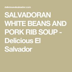 SALVADORAN WHITE BEANS AND PORK RIB SOUP - Delicious El Salvador
