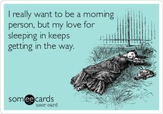 I really want to be a morning person, but my love for sleeping in keeps getting in the way.