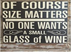 Wood Profits - Of Course Size Matters. No One Wants A Small Glass Of Wine. Funny Sayings for the home. - Discover How You Can Start A Woodworking Business From Home Easily in 7 Days With NO Capital Needed! Painted Signs, Wooden Signs, Wooden Boards, Wine Signs, In Vino Veritas, Pallet Signs, Dyi Signs, Sign I, Funny Signs