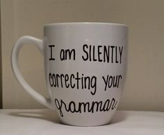 I am silently correcting your grammar, Funny mug, mug for gift, I am silently correcting your grammar mug,mug for friends, just because gift by simplymadegreetings on Etsy https://www.etsy.com/listing/206691042/i-am-silently-correcting-your-grammar