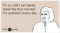 It's so cold I can barely stand the four minutes I'm outdoors every day.