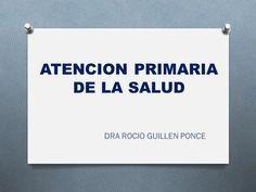 ATENCION PRIMARIA DE LA SALUD DRA ROCIO GUILLEN PONCE.