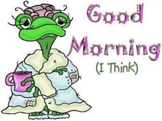 ...I'm not a morning person, so I thought this was too cute!!!