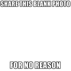 share this blank photo, for no reason