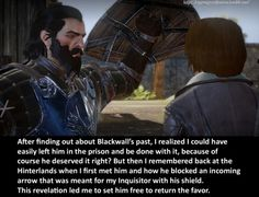 CONFESSION: After finding out about Blackwall's past, I realized I could have easily  left him in the prison and be done with it, because of course he  deserved it right? But then I remembered back at Hinterlands when I  first met him and how he blocked an incoming arrow that was meant for my  Inquisitor with his shield. This revelation led me to set him free to  return the favor.