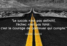 Le succès n'est pas définitif, l'échec n'est pas fatal : c'est le courage de continuer qui compte. Winston Churchill