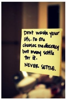 Dont waste your life. No one chooses mediocracy but many settle for it... never settle