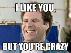 """I like you, but you're crazy"""