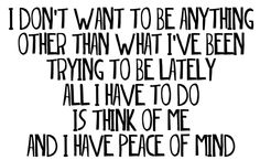I don't want to be anything other than what I've been trying to be lately. All I have to do is think of me and I have peace of mind.