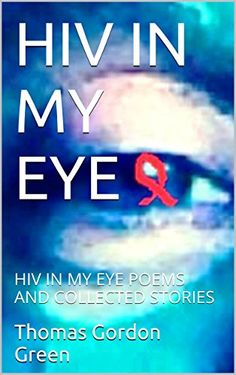 Amazon.com: HIV IN MY EYE: HIV IN MY EYE POEMS AND COLLECTED STORIES eBook: Thomas Gordon Green, Steven Jones, Thomas Green: Kindle Store