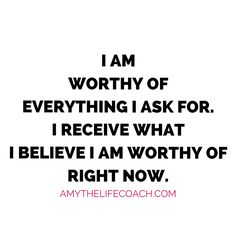 """""""I am worthy of everything I ask for. I receive what I believe I am worthy of right now.""""   Keep reading this affirmation here: http://amythelifecoach.com/sundays-affirmation-70/"""