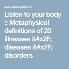 Listen to your body :: Metaphysical definitions of 20 illnesses / diseases / disorders