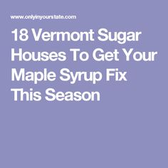 18 Vermont Sugar Houses To Get Your Maple Syrup Fix This Season