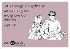 Let's arrange a playdate so we can hang out and ignore our children together.