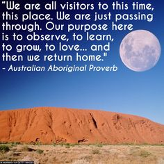 """We are all visitors to this time, this place. We are just passing through. Our purpose here is to observe, to learn, to grow, to love...and then we return home."" Australian Aboriginal Proverb"