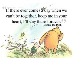 If there comes a day when we can't be together, keep me in your heart, I'll stay there forever. Winnie the Pooh