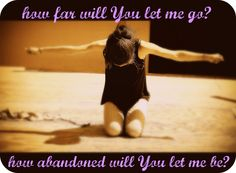 How far will You let me go?  How abandon will You let me be? - Misty Edwards