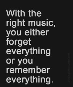 "Music Quote: ""With the right music, you either forget everything or you remember everything."""