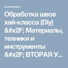 Обработка швов хай-класса (Diy) / Материалы, техники и инструменты / ВТОРАЯ УЛИЦА