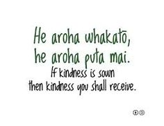 If kindness is sown, then kindness you shall receive. - Maori proverb new zealand and australia peoples