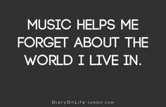 MUSIC HELPS ME FORGET ABOUT THE WORLD I LIVE IN.