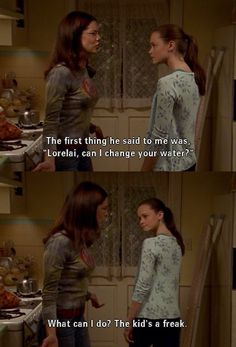 """""""The first thing he said was Lorelai can I change your water. What can I do, the kid's a freak."""" -Lorelai"""
