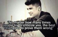 Zayn No matter how many times people tryto criticize you, the best revenge is to prove them wrong.