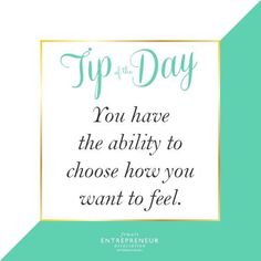 You have the ability to choose how you want to feel.