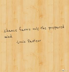 Chance favors only the prepared mind. -Louis Pasteur -[ This has often worked for me ... and so has the opposite. -PSC]