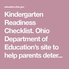 Kindergarten Readiness Checklist. Ohio Department of Education's site to help parents determine what skills their children need to be ready for kindergarten.