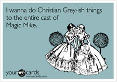 Funny Confession Ecard: I wanna do Christian Grey-ish things to the entire cast of Magic Mike.